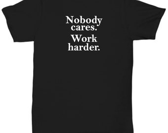 Funny Gifts - Nobody Cares Work Harder Shirt - Gift Office Sarcastic Joke Gag Shirts