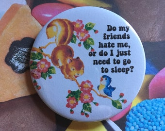 Vintage mash-up pin badge - do my friends hate me or do I just need to go to sleep?