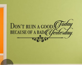 Don't Ruin A Good Today Because Of A Bad Yesterday Vinyl Wall Decal Sticker