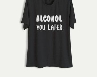 Drinking Shirt Funny Shirt Alcohol Shirt Gift for Women Men Alcohol you later Party Shirt Best Friend Gift Ideas