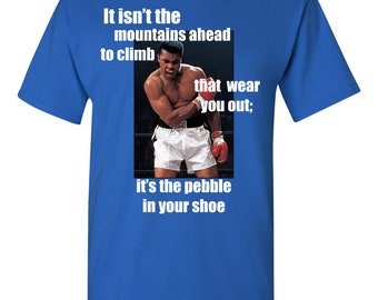 It isn't the Mountains ahead to climb that Wear You Out; it's the pebble in your shoe, Inspirational Shirt, Muhammad Ali Shirt