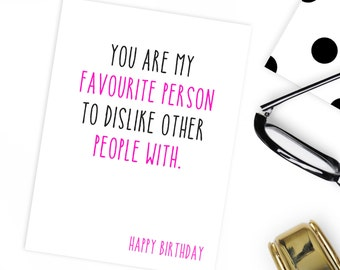 Best friend birthday card / You are my favourite person to dislike other people with .