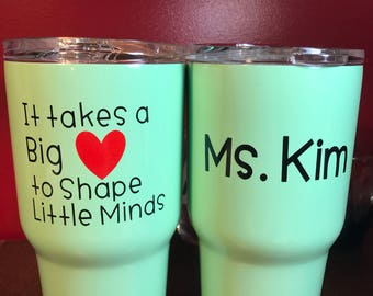 Teacher 30 oz cup rambler WITH It takes a big heart to shape little minds decal
