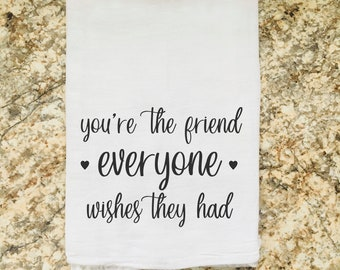 You're the Friend Everyone Wishes They Had Dish Flour Sack Tea Towel
