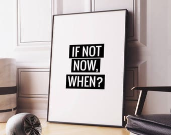 If not now, when? Printable Art Poster – Motivational Quote Typography Art Print, Inspirational Wall Decor Digital Print *INSTANT DOWNLOAD*
