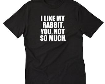 I Like My Rabbit. You, Not So Much T-shirt Funny Attitude Rabbit Tee Shirt