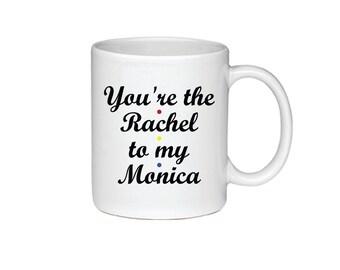 You're The Rachel To My Monica - Printed On Both Sides - Friends TV Show Coffee Mug -  F.R.I.E.N.D.S - Rachel Green -Monica Gellar -  074