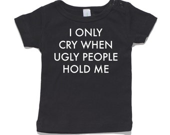 I Cry When Ugly People Hold Me Baby T-Shirt 100% Cotton white and black 0-24 months sizes funny newborn birth