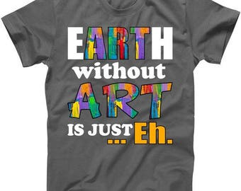 Earth Without Art Is Just Eh  - T-Shirt
