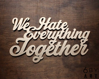 We Hate Everything Together Large Wood Sign | Photo Prop | Wall Art | Funny Couples Gifts | Gifts For Best Friends | Lovers and Haters
