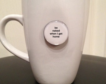 Quote | Mug | Magnet | Be Naked When I Get Home