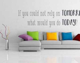 If you could not rely on tomorrow, what would you do today, inspirational quote, Wall Art Vinyl Decal Sticker