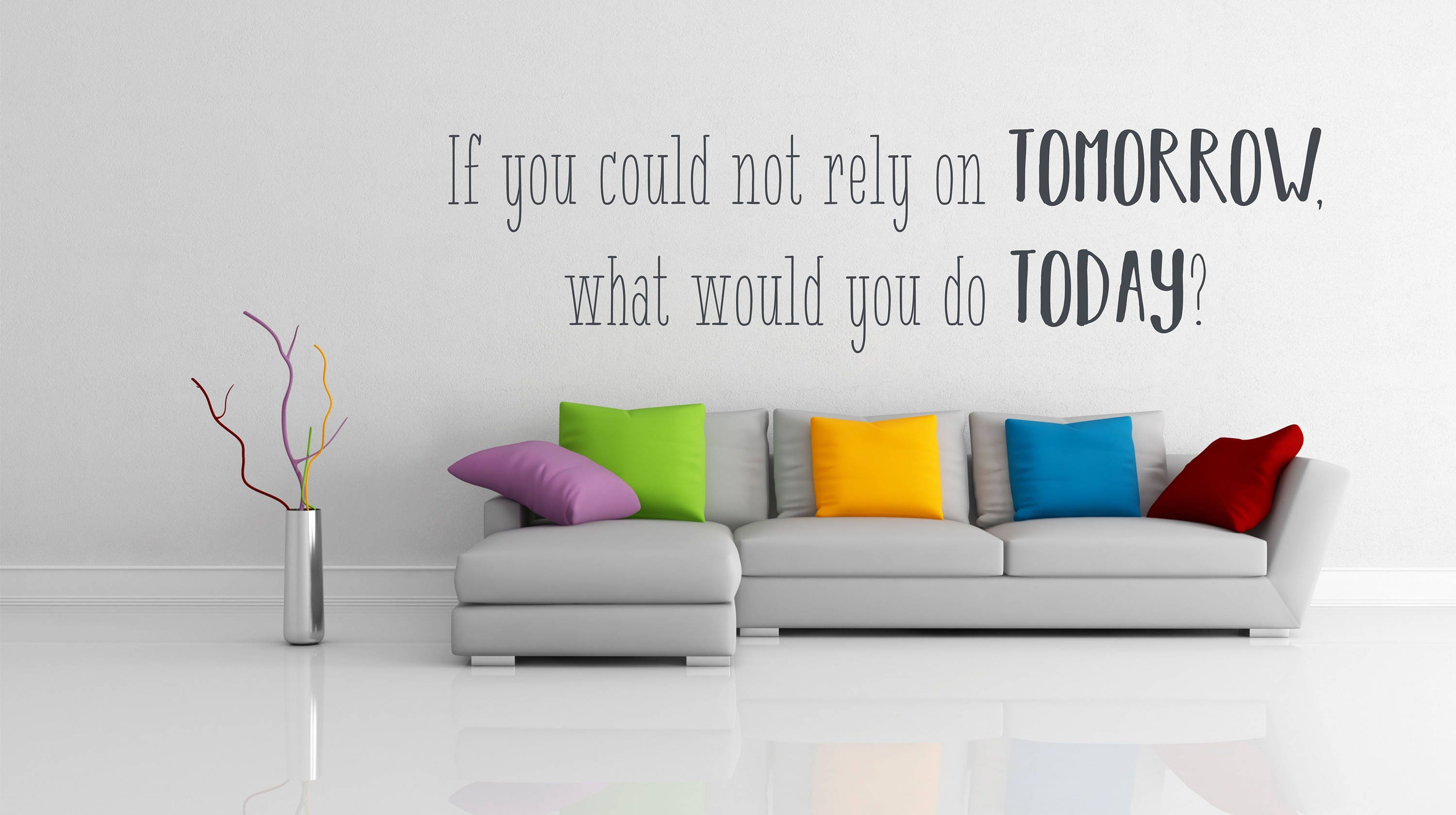 If you could not rely on tomorrow what would you do today