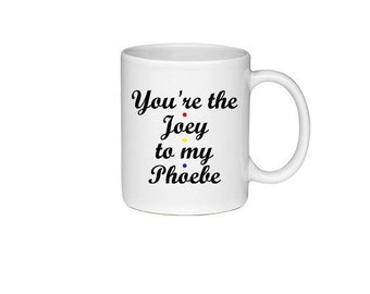 You're The Joey To My Phoebe - Printed On Both Sides - Friends TV Show Coffee Mug -  F.R.I.E.N.D.S - 196