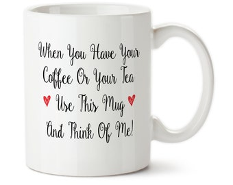 Coffee Mug, When You Have Your Coffee Or Your Tea Use This Mug And Think Of Me, Missing You, Think About Me, I Miss You, Gift