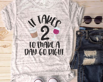 It Takes Two to Make a Day Go Right, Funny Mom Shirt, Mother's Day Gift, Mom Wine Shirt, Funny Wine Shirt, Mom Life Shirt, Coffee Mom