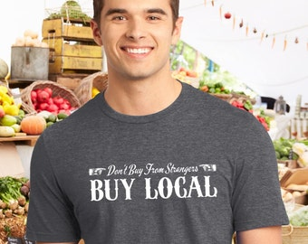 Buy Local Don't Buy From Strangers ~ Farmer's Market, small business, retailers, small town, organic farmer, men's or women's t-shirt