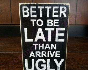 Better to be late than arrive ugly Funny mini signs Gag gift Funny ladies gift Small wood sign Bathroom Decor Bedroom Decor Home Decoration