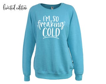 I'm So Freaking Cold Limited Edition Sweatshirt