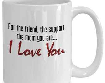 Mother's day mug, For the friend, the support, the mom  you are..I love you