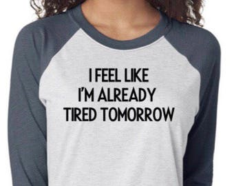 I Feel Like I'm Already Tired Tomorrow - Raglan (Baseball) Shirt, Women's Shirt or Men's Shirt, Unisex, Comfy Clothing