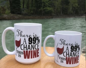 There is a 99% chance this is WINE mug ~ Available in 11oz and 15oz ~