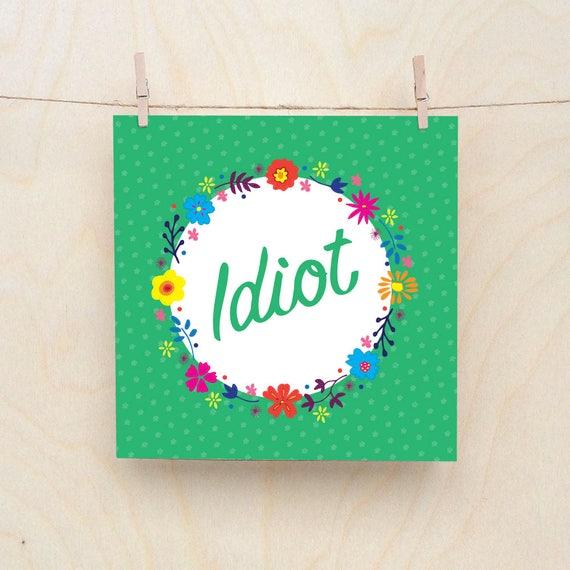 Idiot Card, Funny card, funny birthday, Floral Card, Idiot, Celebration card