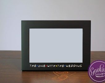 The One With The Wedding - 4x6 or 5x7 - Black or White Picture Frame inspired by FRIENDS TV Show - Wedding Gift