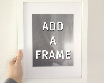 Add A Frame for 8x10 or 11x14 prints.