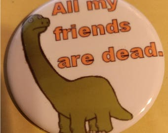 Dino - All My Friends Are Dead 2.25 Inch Wearable Button
