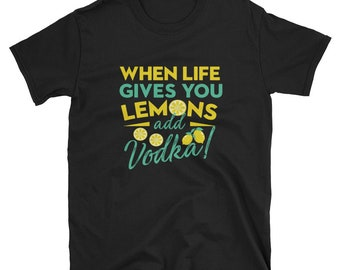 When Life Gives You Lemons Add Vodka T-shirt