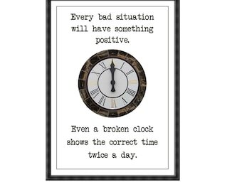 Every bad situation will have something positive. Even a broken clock shows the correct time twice a day Quote Poster Print