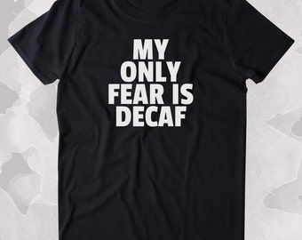My Only Fear Is Decaf Shirt Funny Caffeine Addict Coffee Lover Gift Clothing Tumblr T-shirt