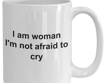 I am woman i'm not afraid to cry - coffee mug gift for her