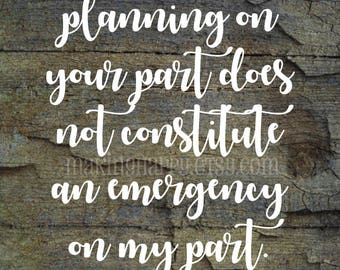 "Funny ""Lack of Planning On Your Part Does Not Constitute An Emergency On My Part"" Print For Mom"