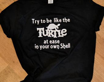 Try to be like a turtle ... At home in your own shell .... Namaste   .... made to order