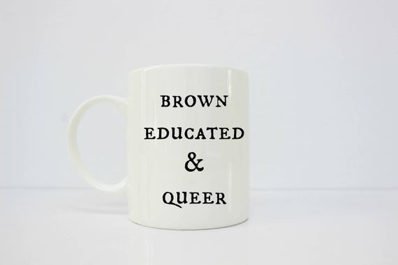 Brown Educated & Queer - gay - lesbian - queer- educated - brown girl - gay pride - gay - gay couple - gay art - lgbt - lgbt pride