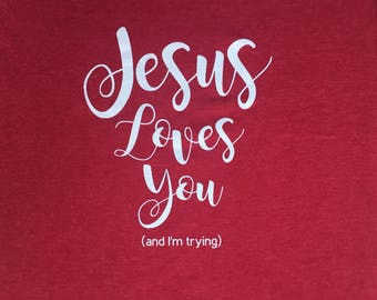 Jesus Loves You (and I'm trying) TShirt