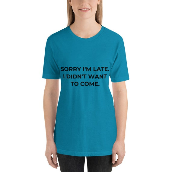 Sorry I'm Late. I Didn't Want To Come Funny Ladies Unisex Gift Tee Short-Sleeve comfortable Funny and Sarcastic Unisex T-Shirt