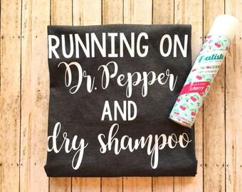 Running on Dr Pepper and Dry Shampoo shirt - mom shirt - funny saying - running on Dr Pepper shirt - dry shampoo shirt