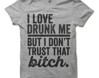 Funny Drinking Shirt. I Love Drunk Me But I Don't Trust That Bitch Shirt. Funny T-Shirts.