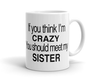 If You think I'm Crazy You Should Meet My Sister Mug, Funny Brother Mug, Funny Sister Mug, Brother Gift Sister Gift, Sibling Gift #1193
