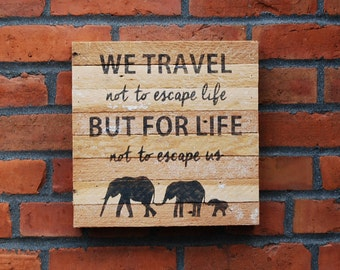 We travel not to escape life but for life not to escape us. Travel wood sign. Elephant sign. Rustic wood sign