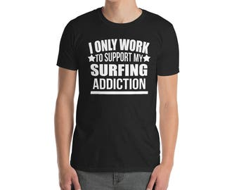 I Only Work to Support my Surfing Addiction T-Shirt