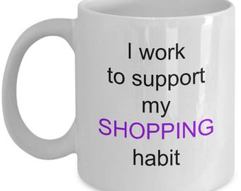 Shopaholic mug, I work to support my shopping habit coffee cup, white, ceramic, shop til you drop