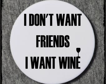 I don't want friends I want wine badge - funny badge - funny badges - funny wine badge - gift idea - gift ideas - funny pin - funny pins
