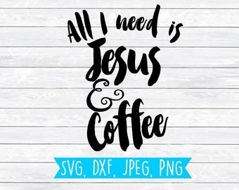 All I Need, Jesus and Coffee, Faith svg, Mom svg, Christian Svg, Mom life, SVG,PNG,DXF,Cut Files,Cutting File,Silhouette,Cricut,Shirt Design