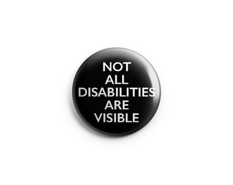 Not all Disabilities are Visible button or magnet, 1.25 inch, invisible disability, invisible illness, hidden illness, hidden disability