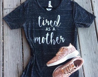 TIRED AS A MOTHER ; boyfriend tee ; graphic tee ; womens graphic tee