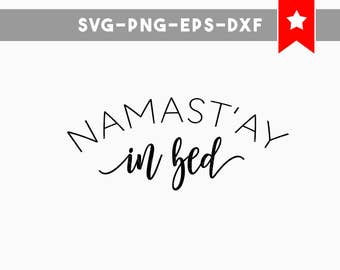 namastay in bed svg, namaste svg, funny svg, funny quotes, svg files for cricut, svg files silhouette, cameo files, cricut designs, cutting